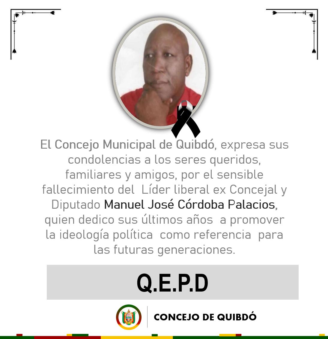 El Concejo Municipal de Quibdó, expresa sus condolencias a los seres queridos,  familiares y amigos, por el sensible fallecimiento del  Líder liberal ex Concejal y  Diputado Manuel José Córdoba Palacios